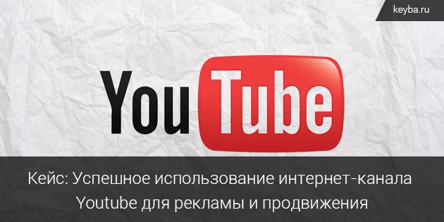Кейс: Успешное использованию интернет-канала Youtube для рекламы